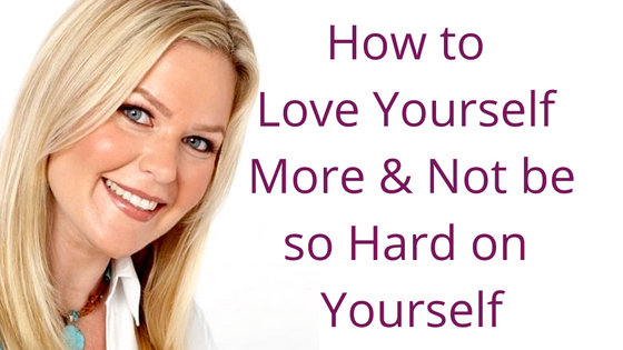 Episode 029: How to Love Yourself More & Not Be So Hard on Yourself